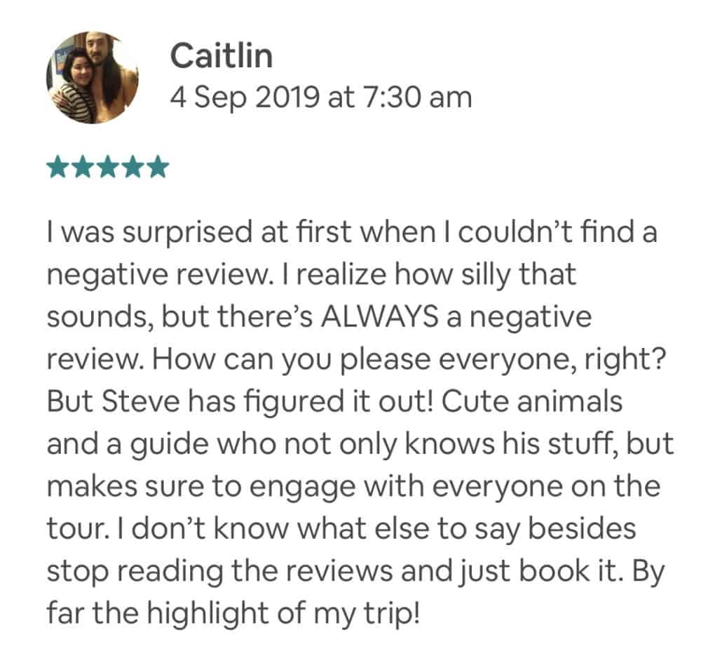 Wildlife-Waterfalls-Wine-review-Caitlin-4-Sep-2019.jpg-I was surprised at first when I couldn't find a negative review. I realize how silly that sounds, but there's ALWAYS a negative review. How can you please everyone, right? But Steve has figured it out! Cute animals and a guide who not only knows his stuff, but makes sure to engage with everyone on the tour. I don't know what else to say besides stop reading the reviews and just book it. By far the highlight of my trip!