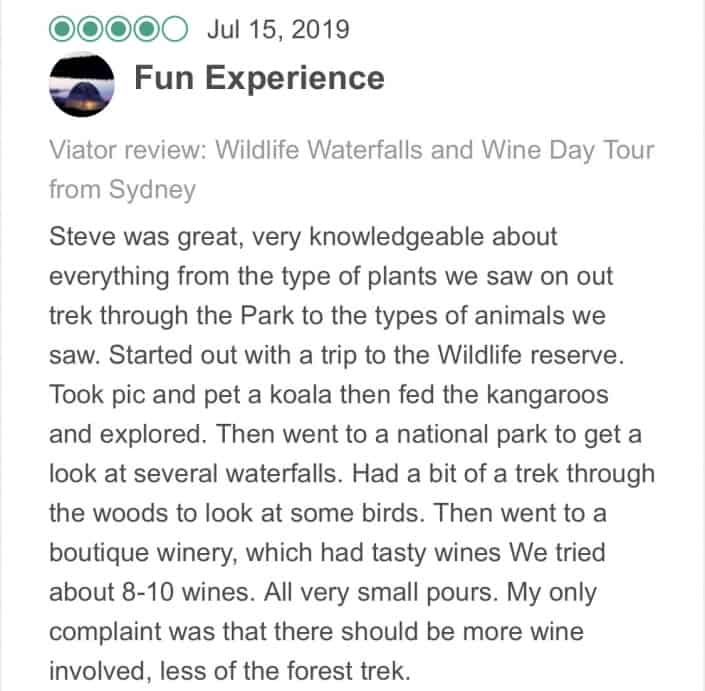 Wildlife-Waterfalls-Wine-review-Fun-Experience-15-Jul-2019.jpg-Steve was great, very knowledgeable about everything from the type of plants we saw on out trek through the Park to the types of animals we saw. Started out with a trip to the Wildlife reserve. Took pic and pet a koala then fed the kangaroos and explored. Then went to a national park to get a look at several waterfalls. Had a bit of a trek through the woods to look at some birds. Then went to a boutique winery, which had tasty wines We tried about 8-10 wines. All very small pours. My only complaint was that there should be more wine involved, less of the forest trek.