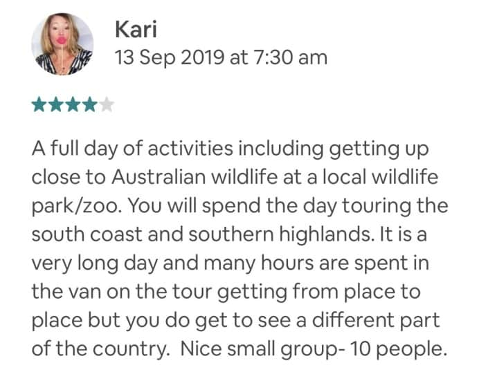 Wildlife-Waterfalls-Wine-review-Kari-13-Sep-2019.jpg-A full day of activities including getting up close to Australian wildlife at a local wildlife park/zoo. You will spend the day touring the south coast and southern highlands. It is a very long day and many hours are spent in the van on the tour getting from place to place but you do get to see a different part of the country. Nice small group- 10 people.