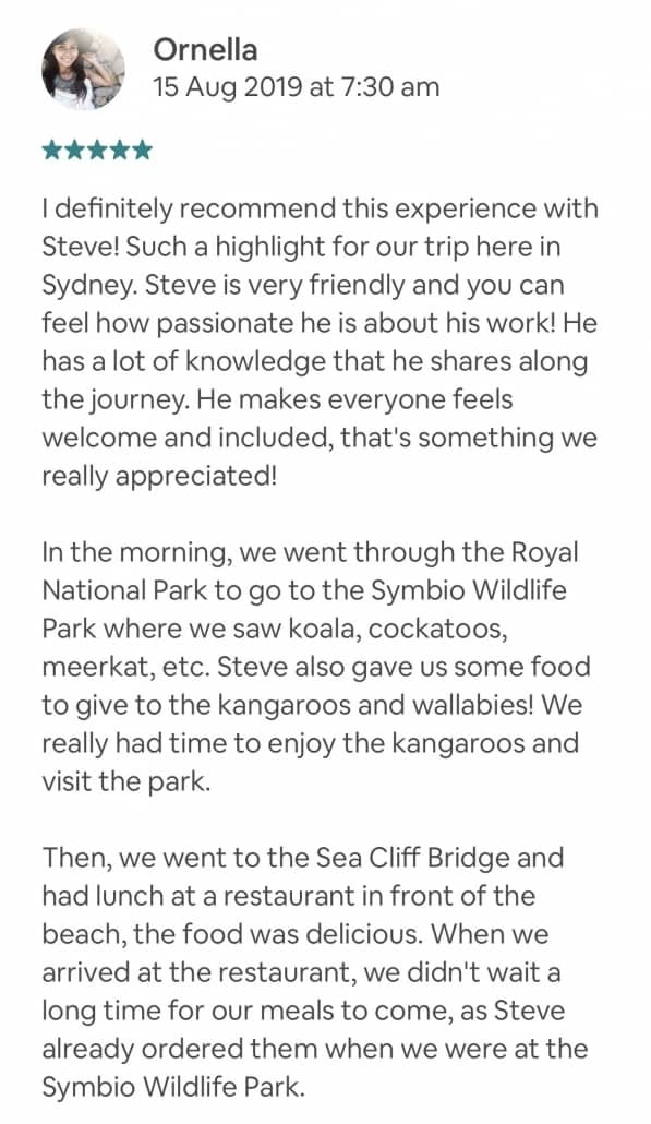 Wildlife-Waterfalls-Wine-review-Ornella-15-Aug-2019.jpg-I definitely recommend this experience with Steve! Such a highlight for our trip here in Sydney. Steve is very friendly and you can feel how passionate he is about his work! He has a lot of knowledge that he shares along the journey. He makes everyone feels welcome and included, that's something we really appreciated! In the morning, we went through the Royal National Park to go to the Symbio Wildlife Park where we saw koala, cockatoos, meerkat, etc. Steve also gave us some food to give to the kangaroos and wallabies! We really had time to enjoy the kangaroos and visit the park. Then, we went to the Sea Cliff Bridge and had lunch at a restaurant in front of the beach, the food was delicious. When we arrived at the restaurant, we didn't wait a long time for our meals to come, as Steve already ordered them when we were at the Symbio Wildlife Park. In the afternoon, we went to see the beautiful waterfall of Fitzroy Falls and had the chance to see a waterfall rainbow. Steve shares his botanical knowledge which made us enjoy the day trip even more. Finally, we went to the Centennial Vineyards which is 5 stars vineyard for the wine tasting. All of us were happy to taste several wines that match our personal taste. On the roads to go back to Sydney, we were fortunate to see wild kangaroos, and Steve also gave us an australian sweet snack to taste! SO, don't hesitate to book this day trip tour, it's an enjoyable experience that you'll definitely won't regret :)