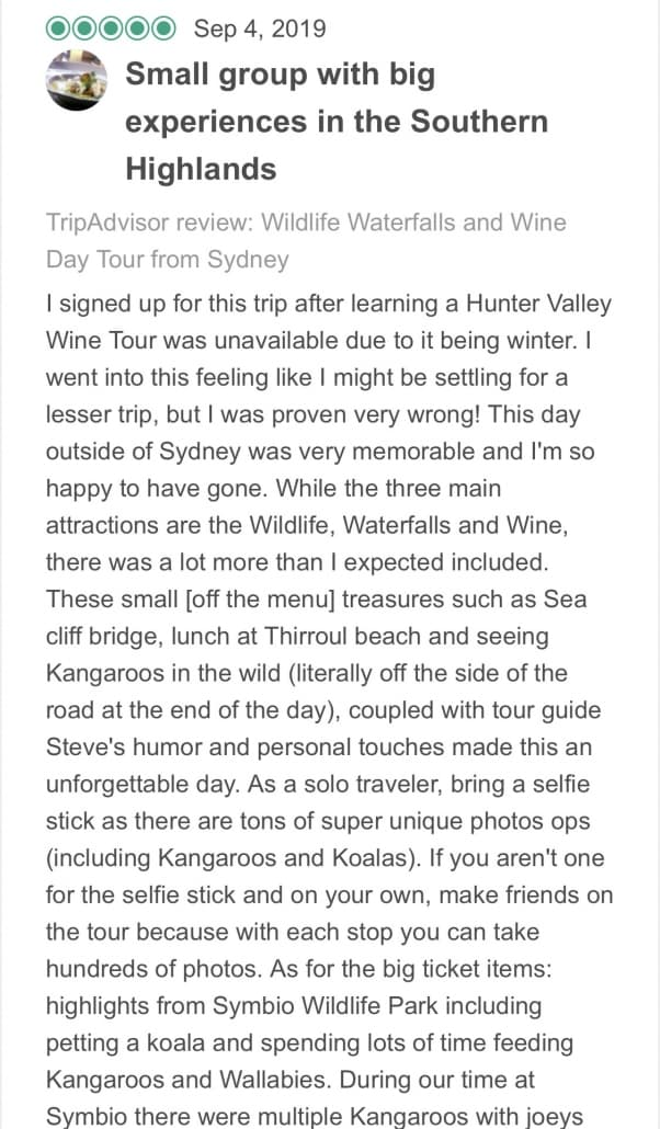 Wildlife-Waterfalls-Wine-review-Small-Group-With-Big-Experiences-In-Southern-Highlands-4-Sep-2019.jpg-I signed up for this trip after learning a Hunter Valley Wine Tour was unavailable due to it being winter. I went into this feeling like I might be settling for a lesser trip, but I was proven very wrong! This day outside of Sydney was very memorable and I'm so happy to have gone. While the three main attractions are the Wildlife, Waterfalls and Wine, there was a lot more than I expected included. These small [off the menu] treasures such as Sea cliff bridge, lunch at Thirroul beach and seeing Kangaroos in the wild (literally off the side of the road at the end of the day), coupled with tour guide Steve's humor and personal touches made this an unforgettable day. As a solo traveler, bring a selfie stick as there are tons of super unique photos ops (including Kangaroos and Koalas). If you aren't one for the selfie stick and on your own, make friends on the tour because with each stop you can take hundreds of photos. As for the big ticket items: highlights from Symbio Wildlife Park including petting a koala and spending lots of time feeding Kangaroos and Wallabies. During our time at Symbio there were multiple Kangaroos with joeys and it was a unique experience to see these babies up close. The waterfall was Fitzroy Falls offering a quick 20 minute walk and a peak into the beautiful blue mountains. The wine tasting at Centennial Vineyards in Bowral was rather quick, but we did try a total of about 20 wines in a variety of whites and reds. This was not a curated experience with sommeliers highlighting different attributes of the wine so you felt a little bit on your own, but the vineyard staff were all kind enough to chat about the wine when asked specific questions. The only thing I would have loved to have added is a coffee stop in the afternoon as if you do get caught in any traffic on your way back into the city it can be a very long day. Overall, the group size being smaller keeps each experience more intimate and hands on. Worth the price!