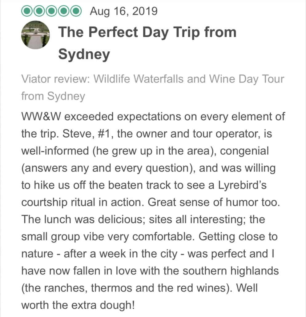 Wildlife-Waterfalls-Wine-review-The-Perfect-Day-Trip-From-Sydney-16-Aug-2019.jpg-WW&W exceeded expectations on every element of the trip. Steve, #1, the owner and tour operator, is well-informed (he grew up in the area), congenial (answers any and every question), and was willing to hike us off the beaten track to see a Lyrebird's courtship ritual in action. Great sense of humor too. The lunch was delicious; sites all interesting; the small group vibe very comfortable. Getting close to nature - after a week in the city - was perfect and I have now fallen in love with the southern highlands (the ranches, thermos and the red wines). Well worth the extra dough!