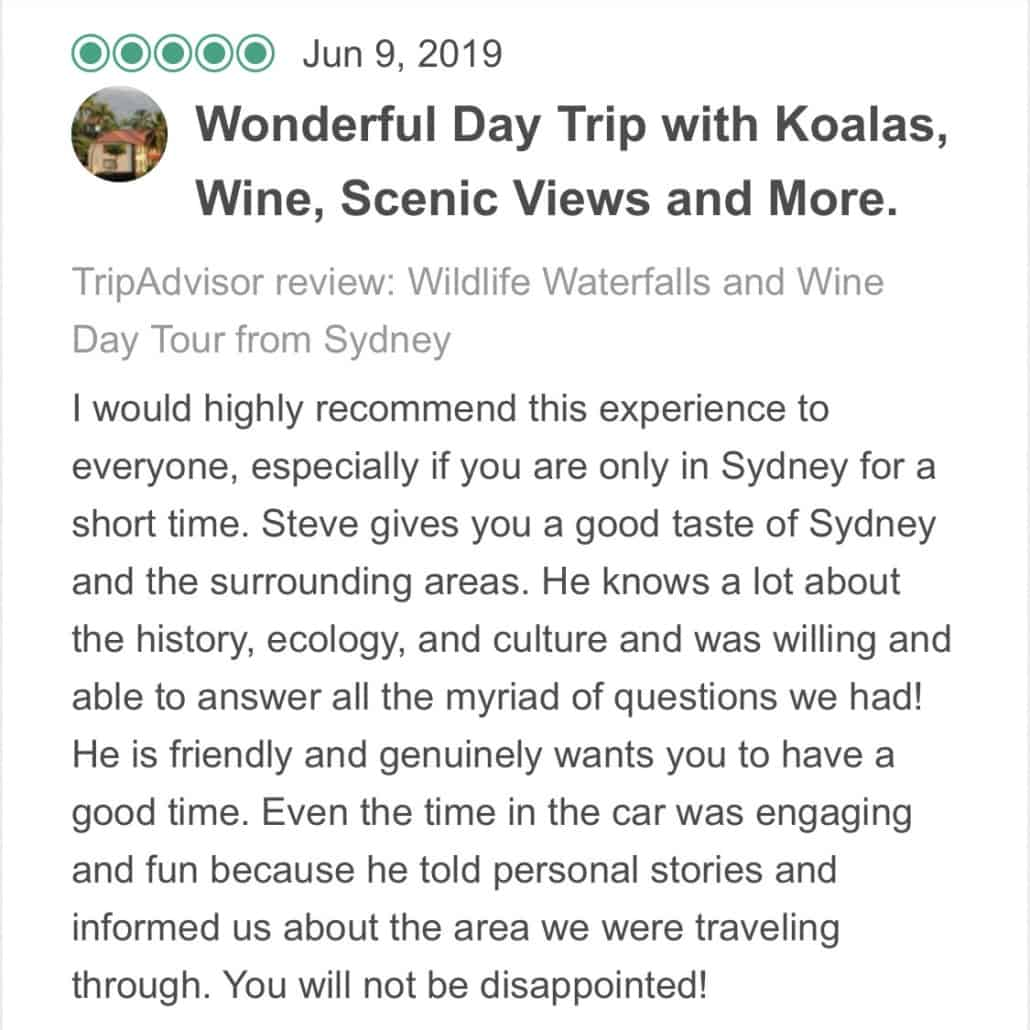 Wildlife-Waterfalls-Wine-review-Wonderful-Day-Trip-With-Koalas-WSine-Scenic-Views-And-More-9-Jun-2019.jpg-I would highly recommend this experience to everyone, especially if you are only in Sydney for a short time. Steve gives you a good taste of Sydney and the surrounding areas. He knows a lot about the history, ecology, and culture and was willing and able to answer all the myriad of questions we had! He is friendly and genuinely wants you to have a good time. Even the time in the car was engaging and fun because he told personal stories and informed us about the area we were traveling through. You will not be disappointed!