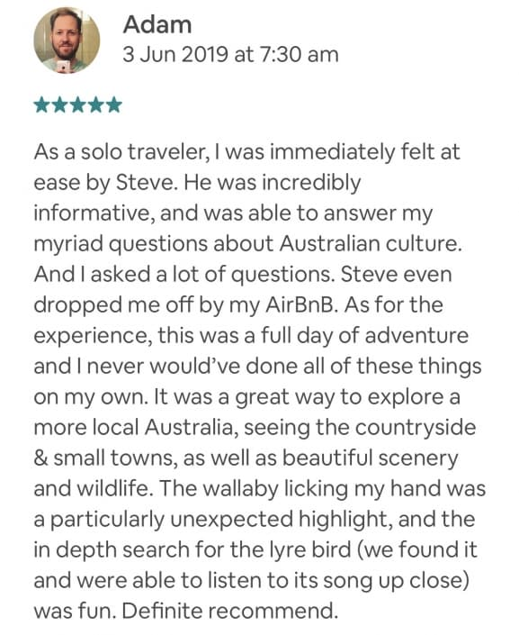 As a solo traveler, I was immediately felt at ease by Steve. He was incredibly informative, and was able to answer my myriad questions about Australian culture. And I asked a lot of questions. Steve even dropped me off by my AirBnB. As for the experience, this was a full day of adventure and I never would've done all of these things on my own. It was a great way to explore a more local Australia, seeing the countryside & small towns, as well as beautiful scenery and wildlife. The wallaby licking my hand was a particularly unexpected highlight, and the in depth search for the lyre bird (we found it and were able to listen to its song up close) was fun. Definite recommend.