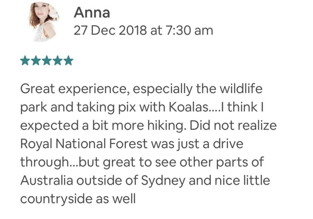 Great experience, especially the wildlife park and taking pix with Koalas....I think I expected a bit more hiking. Did not realize Royal National Forest was just a drive through...but great to see other parts of Australia outside of Sydney and nice little countryside as well