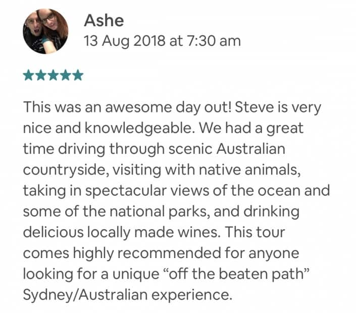 """This was an awesome day out! Steve is very nice and knowledgeable. We had a great time driving through scenic Australian countryside, visiting with native animals, taking in spectacular views of the ocean and some of the national parks, and drinking delicious locally made wines. This tour comes highly recommended for anyone looking for a unique """"off the beaten path"""" Sydney/Australian experience."""