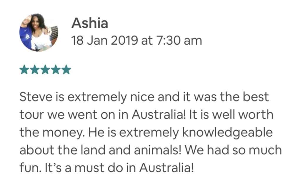 Steve is extremely nice and it was the best tour we went on in Australia! It is well worth the money. He is extremely knowledgeable about the land and animals! We had so much fun. It's a must do in Australia!