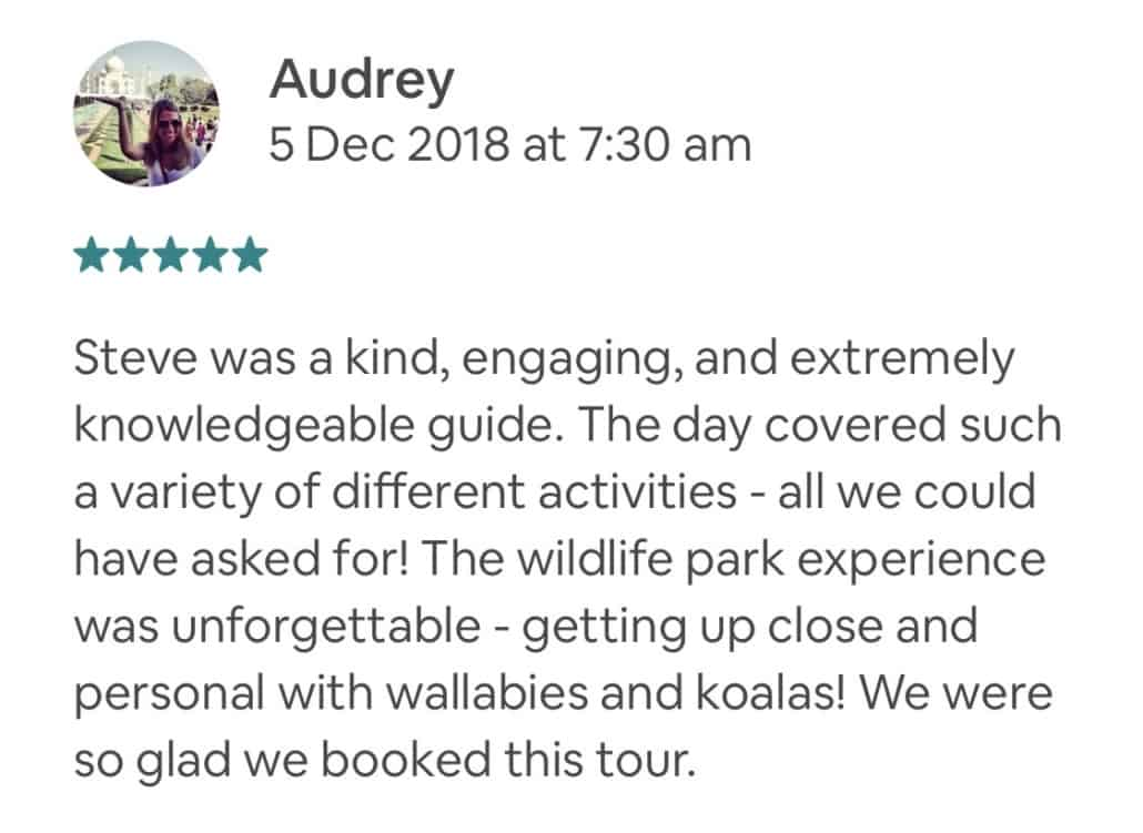 Steve was a kind, engaging, and extremely knowledgeable guide. The day covered such a variety of different activities - all we could have asked for! The wildlife park experience was unforgettable - getting up close and personal with wallabies and koalas! We were so glad we booked this tour.