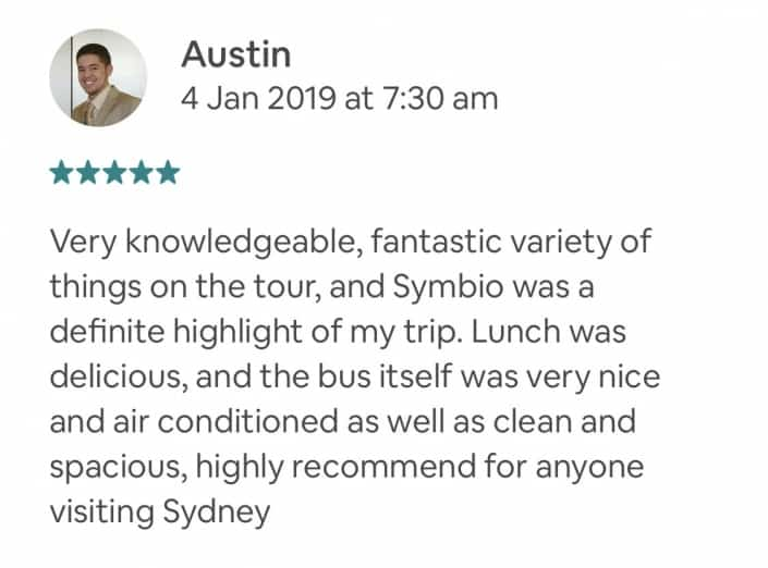 Very knowledgeable, fantastic variety of things on the tour, and Symbio was a definite highlight of my trip. Lunch was delicious, and the bus itself was very nice and air conditioned as well as clean and spacious, highly recommend for anyone visiting Sydney