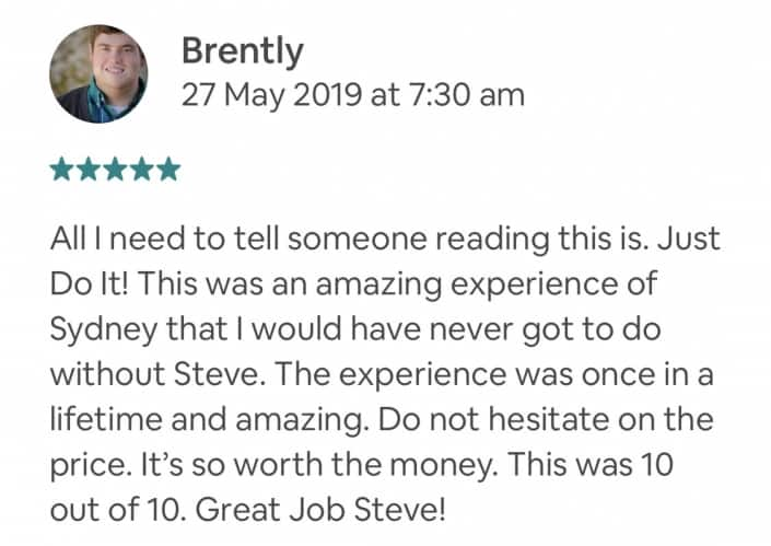 All I need to tell someone reading this is. Just Do It! This was an amazing experience of Sydney that I would have never got to do without Steve. The experience was once in a lifetime and amazing. Do not hesitate on the price. It's so worth the money. This was 10 out of 10. Great Job Steve!