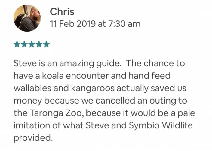 Steve is an amazing guide. The chance to have a koala encounter and hand feed wallabies and kangaroos actually saved us money because we cancelled an outing to the Taronga Zoo, because it would be a pale imitation of what Steve and Symbio Wildlife provided.