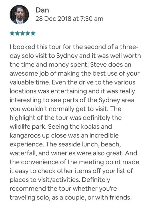I booked this tour for the second of a three-day solo visit to Sydney and it was well worth the time and money spent! Steve does an awesome job of making the best use of your valuable time. Even the drive to the various locations was entertaining and it was really interesting to see parts of the Sydney area you wouldn't normally get to visit. The highlight of the tour was definitely the wildlife park. Seeing the koalas and kangaroos up close was an incredible experience. The seaside lunch, beach, waterfall, and wineries were also great. And the convenience of the meeting point made it easy to check other items off your list of places to visit/activities. Definitely recommend the tour whether you're traveling solo, as a couple, or with friends.