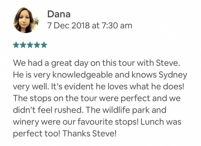 We had a great day on this tour with Steve. He is very knowledgeable and knows Sydney very well. It's evident he loves what he does! The stops on the tour were perfect and we didn't feel rushed. The wildlife park and winery were our favourite stops! Lunch was perfect too! Thanks Steve!