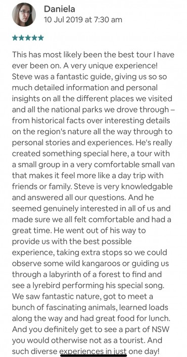 This has most likely been the best tour I have ever been on. A very unique experience! Steve was a fantastic guide, giving us so so much detailed information and personal insights on all the different places we visited and all the national parks we drove through – from historical facts over interesting details on the region's nature all the way through to personal stories and experiences. He's really created something special here, a tour with a small group in a very comfortable small van that makes it feel more like a day trip with friends or family. Steve is very knowledgable and answered all our questions. And he seemed genuinely interested in all of us and made sure we all felt comfortable and had a great time. He went out of his way to provide us with the best possible experience, taking extra stops so we could observe some wild kangaroos or guiding us through a labyrinth of a forest to find and see a lyrebird performing his special song. We saw fantastic nature, got to meet a bunch of fascinating animals, learned loads along the way and had great food for lunch. And you definitely get to see a part of NSW you would otherwise not as a tourist. And such diverse experiences in just one day! Absolutely worth it and I would totally recommend this experience!