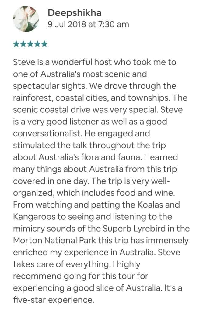 Steve is a wonderful host who took me to one of Australia's most scenic and spectacular sights. We drove through the rainforest, coastal cities, and townships. The scenic coastal drive was very special. Steve is a very good listener as well as a good conversationalist. He engaged and stimulated the talk throughout the trip about Australia's flora and fauna. I learned many things about Australia from this trip covered in one day. The trip is very well-organized, which includes food and wine. From watching and patting the Koalas and Kangaroos to seeing and listening to the mimicry sounds of the Superb Lyrebird in the Morton National Park this trip has immensely enriched my experience in Australia. Steve takes care of everything. I highly recommend going for this tour for experiencing a good slice of Australia. It's a five-star experience.