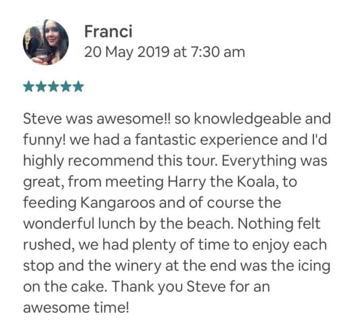 Steve was awesome!! so knowledgeable and funny! we had a fantastic experience and I'd highly recommend this tour. Everything was great, from meeting Harry the Koala, to feeding Kangaroos and of course the wonderful lunch by the beach. Nothing felt rushed, we had plenty of time to enjoy each stop and the winery at the end was the icing on the cake. Thank you Steve for an awesome time!