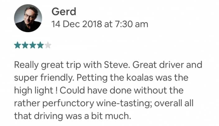 Really great trip with Steve. Great driver and super friendly. Petting the koalas was the high light ! Could have done without the rather perfunctory wine-tasting; overall all that driving was a bit much.