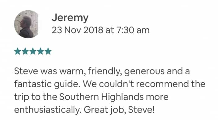 Steve was warm, friendly, generous and a fantastic guide. We couldn't recommend the trip to the Southern Highlands more enthusiastically. Great job, Steve!