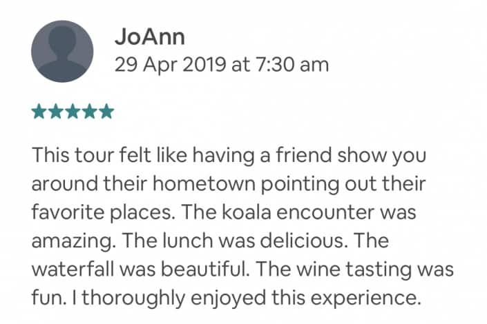 This tour felt like having a friend show you around their hometown pointing out their favorite places. The koala encounter was amazing. The lunch was delicious. The waterfall was beautiful. The wine tasting was fun. I thoroughly enjoyed this experience.