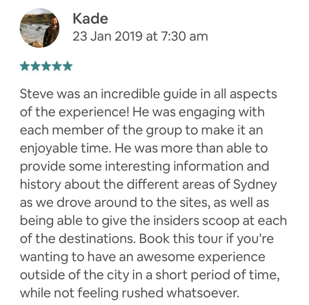 Steve was an incredible guide in all aspects of the experience! He was engaging with each member of the group to make it an enjoyable time. He was more than able to provide some interesting information and history about the different areas of Sydney as we drove around to the sites, as well as being able to give the insiders scoop at each of the destinations. Book this tour if you're wanting to have an awesome experience outside of the city in a short period of time, while not feeling rushed whatsoever.