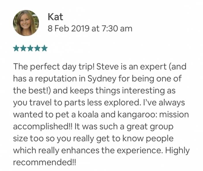 The perfect day trip! Steve is an expert (and has a reputation in Sydney for being one of the best!) and keeps things interesting as you travel to parts less explored. I've always wanted to pet a koala and kangaroo: mission accomplished!! It was such a great group size too so you really get to know people which really enhances the experience. Highly recommended!!