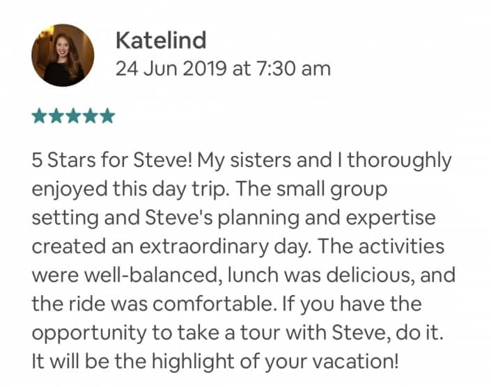 5 Stars for Steve! My sisters and I thoroughly enjoyed this day trip. The small group setting and Steve's planning and expertise created an extraordinary day. The activities were well-balanced, lunch was delicious, and the ride was comfortable. If you have the opportunity to take a tour with Steve, do it. It will be the highlight of your vacation!