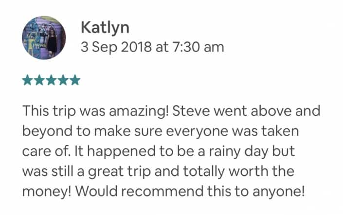 This trip was amazing! Steve went above and beyond to make sure everyone was taken care of. It happened to be a rainy day but was still a great trip and totally worth the money! Would recommend this to anyone!