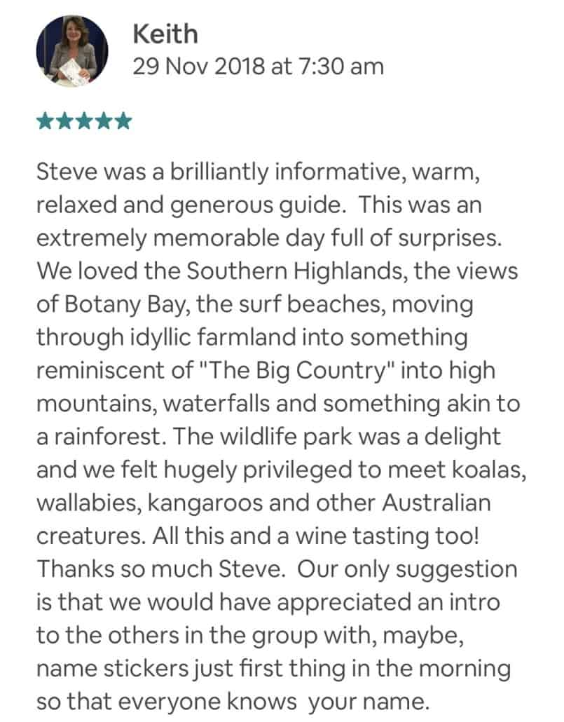 """Steve was a brilliantly informative, warm, relaxed and generous guide. This was an extremely memorable day full of surprises. We loved the Southern Highlands, the views of Botany Bay, the surf beaches, moving through idyllic farmland into something reminiscent of """"The Big Country"""" into high mountains, waterfalls and something akin to a rainforest. The wildlife park was a delight and we felt hugely privileged to meet koalas, wallabies, kangaroos and other Australian creatures. All this and a wine tasting too! Thanks so much Steve. Our only suggestion is that we would have appreciated an intro to the others in the group with, maybe, name stickers just first thing in the morning so that everyone knows your name."""