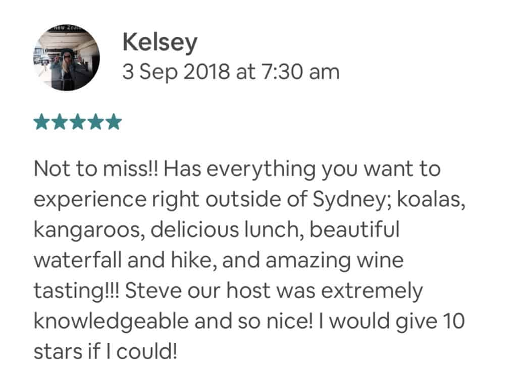 Not to miss!! Has everything you want to experience right outside of Sydney; koalas, kangaroos, delicious lunch, beautiful waterfall and hike, and amazing wine tasting!!! Steve our host was extremely knowledgeable and so nice! I would give 10 stars if I could!