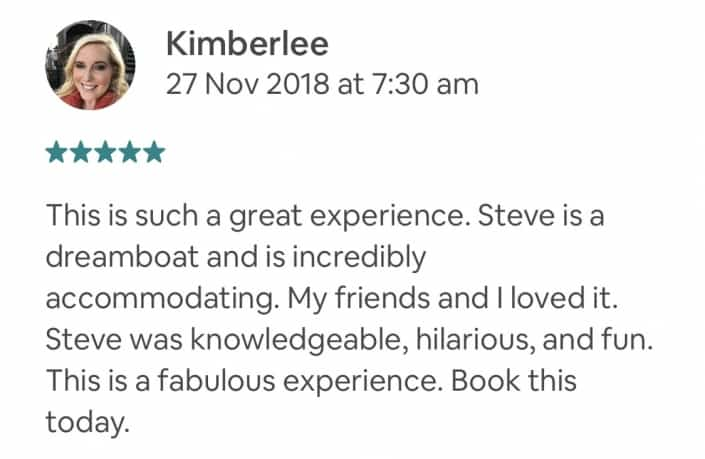 This is such a great experience. Steve is a dreamboat and is incredibly accommodating. My friends and I loved it. Steve was knowledgeable, hilarious, and fun. This is a fabulous experience. Book this today.