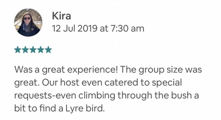 Was a great experience! The group size was great. Our host even catered to special requests-even climbing through the bush a bit to find a Lyre bird.