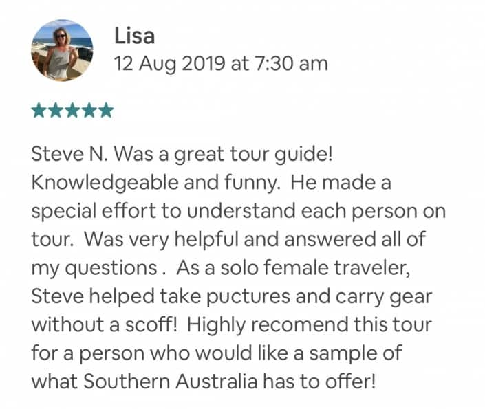 Steve N. Was a great tour guide! Knowledgeable and funny. He made a special effort to understand each person on tour. Was very helpful and answered all of my questions . As a solo female traveler, Steve helped take puctures and carry gear without a scoff! Highly recomend this tour for a person who would like a sample of what Southern Australia has to offer!