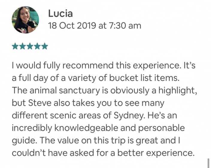 I would fully recommend this experience. It's a full day of a variety of bucket list items. The animal sanctuary is obviously a highlight, but Steve also takes you to see many different scenic areas of Sydney. He's an incredibly knowledgeable and personable guide. The value on this trip is great and I couldn't have asked for a better experience. Private Feedback: Steve, I had a great time on this experience. It made my time in Sydney so memorable and I appreciate the effort you put into the tour.