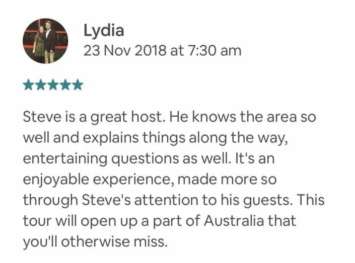 Steve is a great host. He knows the area so well and explains things along the way, entertaining questions as well. It's an enjoyable experience, made more so through Steve's attention to his guests. This tour will open up a part of Australia that you'll otherwise miss.
