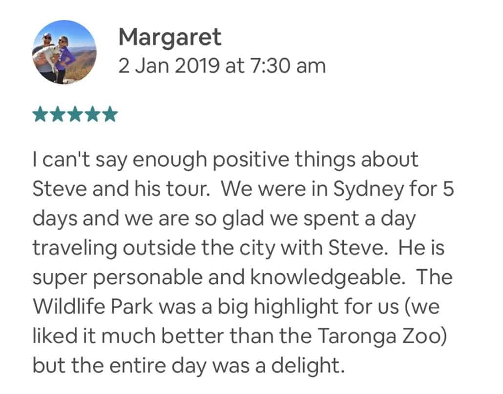 I can't say enough positive things about Steve and his tour. We were in Sydney for 5 days and we are so glad we spent a day traveling outside the city with Steve. He is super personable and knowledgeable. The Wildlife Park was a big highlight for us (we liked it much better than the Taronga Zoo) but the entire day was a delight.