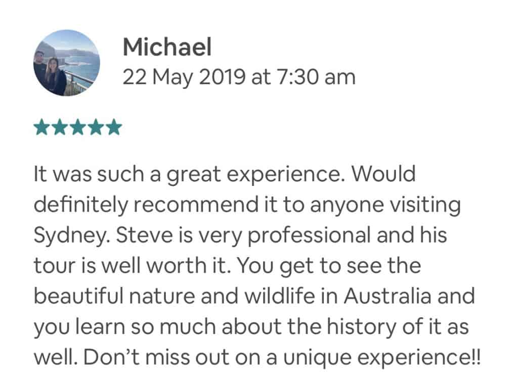 It was such a great experience. Would definitely recommend it to anyone visiting Sydney. Steve is very professional and his tour is well worth it. You get to see the beautiful nature and wildlife in Australia and you learn so much about the history of it as well. Don't miss out on a unique experience!!