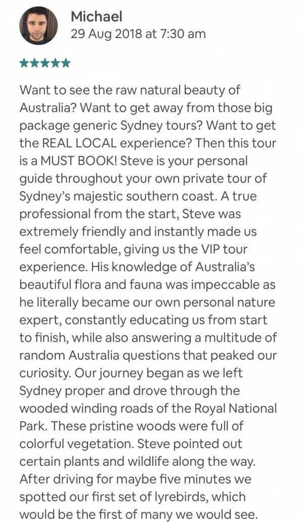 """Want to see the raw natural beauty of Australia? Want to get away from those big package generic Sydney tours? Want to get the REAL LOCAL experience? Then this tour is a MUST BOOK! Steve is your personal guide throughout your own private tour of Sydney's majestic southern coast. A true professional from the start, Steve was extremely friendly and instantly made us feel comfortable, giving us the VIP tour experience. His knowledge of Australia's beautiful flora and fauna was impeccable as he literally became our own personal nature expert, constantly educating us from start to finish, while also answering a multitude of random Australia questions that peaked our curiosity. Our journey began as we left Sydney proper and drove through the wooded winding roads of the Royal National Park. These pristine woods were full of colorful vegetation. Steve pointed out certain plants and wildlife along the way. After driving for maybe five minutes we spotted our first set of lyrebirds, which would be the first of many we would see. The woods then opened up to the picturesque Bald Hill Lookout, where we stopped to take photos and admire the """"postcard"""" view of Australia's southern coast. The views are SPECTACULAR and are a can't miss moment. We then took a short drive over to Symbio Wildlife Park, to our favorite part of the whole tour! Steve and the wonderful zookeeper staff brought us up-close and personal to a delightful Koala encounter. Simply put, it was awesome! We were allowed to gently pet the Koala, take pictures and ask as many questions as our hearts desired. We were definitely the envy of all the other patrons. We then walked around the park on a guided tour with Steve learning about all of the animals. The Kangaroo walk was crown jewel of the park, where you can walk among the numerous kangaroos and wallabies. You get to pet, feed and enjoy these gorgeous animals in their own habitat. Not to mention, you can take all of the pictures you want. All the animals are well c"""
