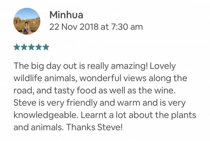The big day out is really amazing! Lovely wildlife animals, wonderful views along the road, and tasty food as well as the wine. Steve is very friendly and warm and is very knowledgeable. Learnt a lot about the plants and animals. Thanks Steve!