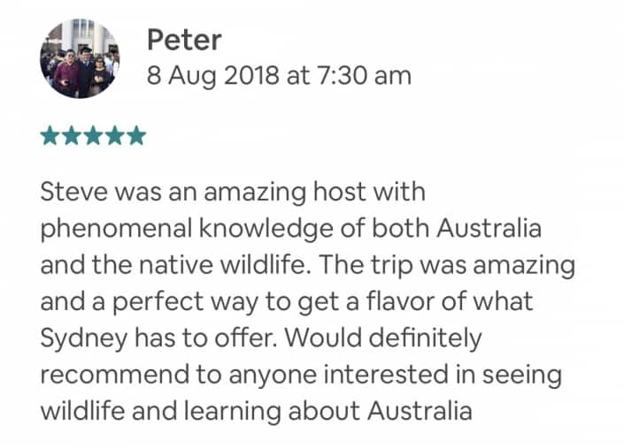 Steve was an amazing host with phenomenal knowledge of both Australia and the native wildlife. The trip was amazing and a perfect way to get a flavor of what Sydney has to offer. Would definitely recommend to anyone interested in seeing wildlife and learning about Australia
