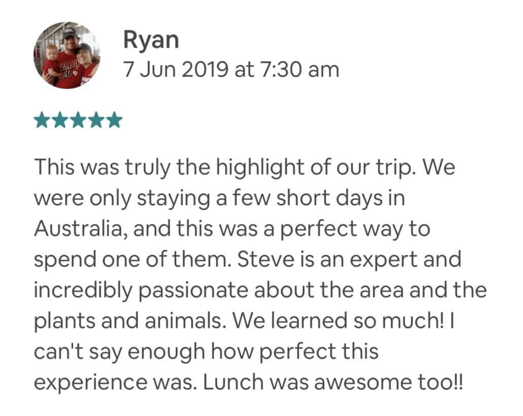 This was truly the highlight of our trip. We were only staying a few short days in Australia, and this was a perfect way to spend one of them. Steve is an expert and incredibly passionate about the area and the plants and animals. We learned so much! I can't say enough how perfect this experience was. Lunch was awesome too!!
