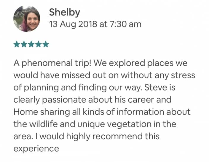 A phenomenal trip! We explored places we would have missed out on without any stress of planning and finding our way. Steve is clearly passionate about his career and Home sharing all kinds of information about the wildlife and unique vegetation in the area. I would highly recommend this experience