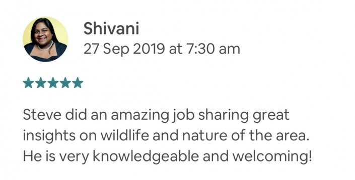 Steve did an amazing job sharing great insights on wildlife and nature of the area. He is very knowledgeable and welcoming! Private Feedback: Thanks for such a special experience, we truly enjoyed it!