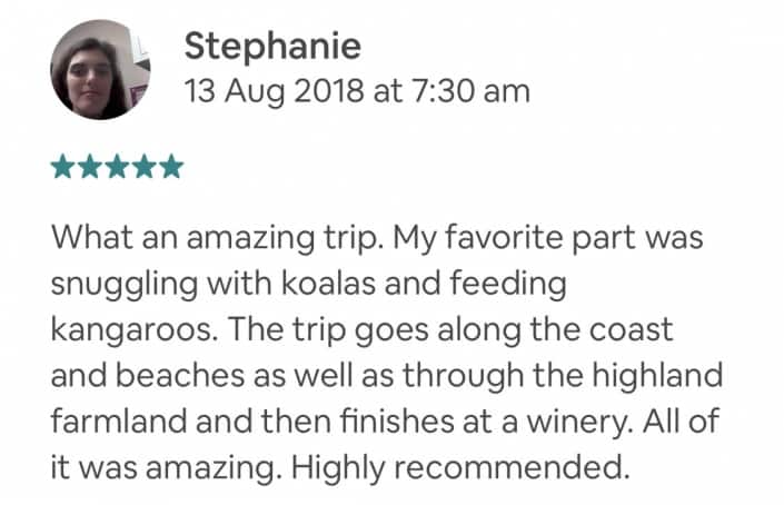 What an amazing trip. My favorite part was snuggling with koalas and feeding kangaroos. The trip goes along the coast and beaches as well as through the highland farmland and then finishes at a winery. All of it was amazing. Highly recommended.