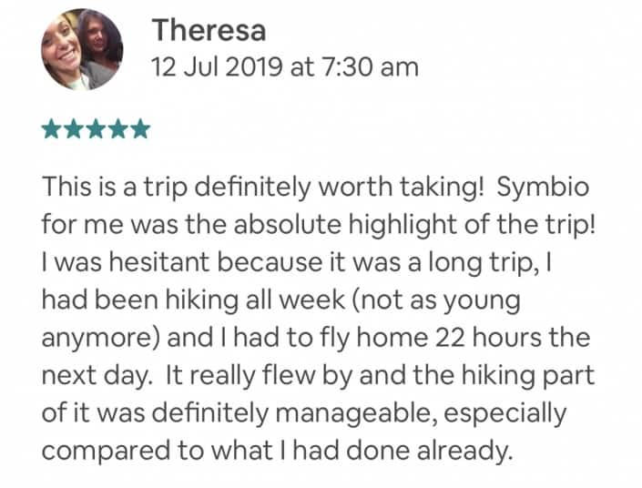 This is a trip definitely worth taking! Symbio for me was the absolute highlight of the trip! I was hesitant because it was a long trip, I had been hiking all week (not as young anymore) and I had to fly home 22 hours the next day. It really flew by and the hiking part of it was definitely manageable, especially compared to what I had done already.