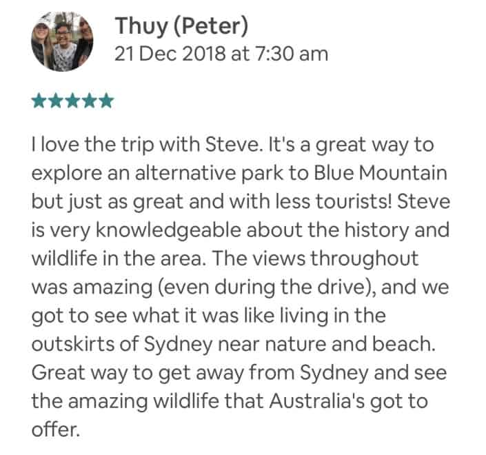 I love the trip with Steve. It's a great way to explore an alternative park to Blue Mountain but just as great and with less tourists! Steve is very knowledgeable about the history and wildlife in the area. The views throughout was amazing (even during the drive), and we got to see what it was like living in the outskirts of Sydney near nature and beach. Great way to get away from Sydney and see the amazing wildlife that Australia's got to offer.