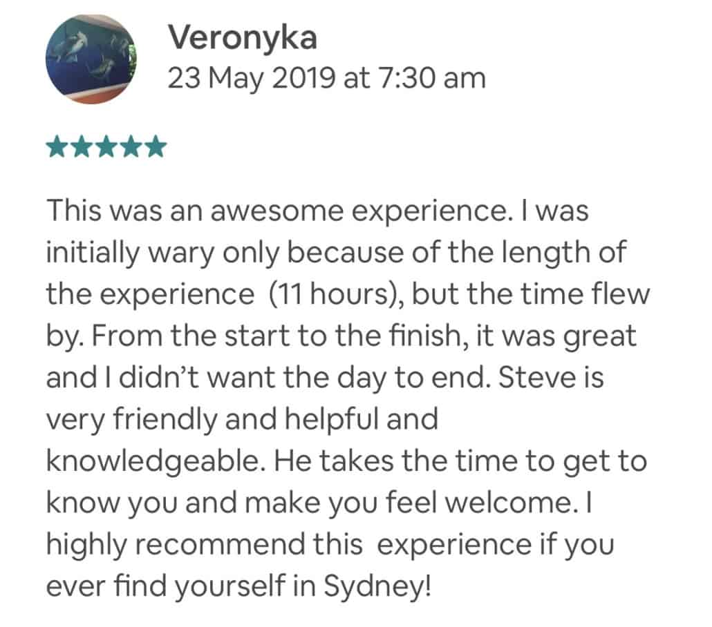 This was an awesome experience. I was initially wary only because of the length of the experience (11 hours), but the time flew by. From the start to the finish, it was great and I didn't want the day to end. Steve is very friendly and helpful and knowledgeable. He takes the time to get to know you and make you feel welcome. I highly recommend this experience if you ever find yourself in Sydney!