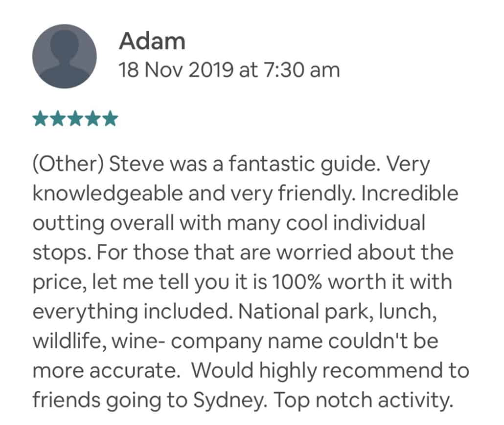 Wow! There is a reason this experience has almost all 5 star reviews. Truly a great day, the lookout points stopped at are surreal, being able to see these unique animals up close is incredible, and the wine tasting was great! Even the drive to each location is absolutely stunning. Steve is a great tour guide, with information about everything from the places we went to the animals we saw and even the trees and vegetation we walked through. You can tell he loves his job and loves his customers, and wants to make this experience the best for you. If you want a unique experience seeing Australian wildlife, nature and getting to do a little drinking, don't hesitate to book this experience! Private Feedback: Thanks so much again, Steve! I did a whale watching tour today per your recommendation and have to say the last two days (your tour & the whale watching) were truly bucket list worthy!