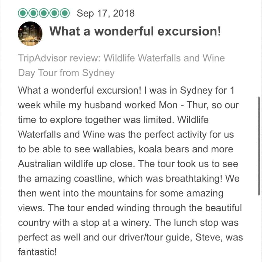 What a wonderful excursion! I was in Sydney for 1 week while my husband worked Mon - Thur, so our time to explore together was limited. Wildlife Waterfalls and Wine was the perfect activity for us to be able to see wallabies, koala bears and more Australian wildlife up close. The tour took us to see the amazing coastline, which was breathtaking! We then went into the mountains for some amazing views. The tour ended winding through the beautiful country with a stop at a winery. The lunch stop was perfect as well and our driver/tour guide, Steve, was fantastic!