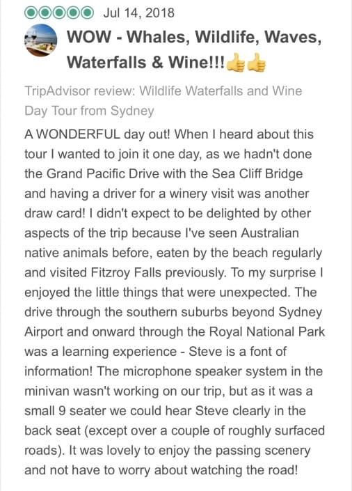 A WONDERFUL day out! When I heard about this tour I wanted to join it one day, as we hadn't done the Grand Pacific Drive with the Sea Cliff Bridge and having a driver for a winery visit was another draw card! I didn't expect to be delighted by other aspects of the trip because I've seen Australian native animals before, eaten by the beach regularly and visited Fitzroy Falls previously. To my surprise I enjoyed the little things that were unexpected. The drive through the southern suburbs beyond Sydney Airport and onward through the Royal National Park was a learning experience - Steve is a font of information! The microphone speaker system in the minivan wasn't working on our trip, but as it was a small 9 seater we could hear Steve clearly in the back seat (except over a couple of roughly surfaced roads). It was lovely to enjoy the passing scenery and not have to worry about watching the road! Our first stop at Bald Hill Headland Reserve was well timed at about an hour out of Sydney. The coffee was good, the toilets talked to you (fully automated) and the three passing whales were a fantastic bonus. The views of the coastline were spectacular and we could see the Sea Cliff Bridge in the distance. Everyone made the most of this photo opportunity. Unfortunately there were no hang gliders launching from the Headland today as the wind was still. Back in the comfortable minivan, we headed to our second stop at Symbio Wildlife Park. This turned out to be the highlight of the day for me, as I'd never had the chance to be up close enough to a koala to pat it and have a photo taken. Harry the koala was very cooperative and slept through the group's excitement and private keeper talk! Hand feeding the kangaroos and wallabies followed and this was very special, particularly when they gently held onto your hand to keep it close to their face. There was time to explore and enjoy the other animal enclosures before putting the cameras away and returning to the minivan. Underway again, we headed down towards the coast and the Grand Pacific Drive with the Sea Cliff Bridge. Steve gave us lots of information in response to the questions asked by his guests, as we travelled along the coast road. He found room to pull over at the end of the spectacular bridge so we could make the most of this photo opportunity! Luckily he also had a couple of phone charging cables in the van, as my compulsive photo taking had run my battery down! Photos done, we drove through some beautiful, small, coastal, cliffside towns as we made our way to Bulli Beach Cafe for lunch with gorgeous beach and ocean views. Steve had called ahead with our orders while we were at Symbio Wildlife Park, so our table was reserved and our meals promptly served. The menu offered something for everyone including gluten free options for one of his guests. My husband had a delicious salad with a grilled chicken breast and I opted for fish 'n' chips with salad as we were by the sea. We all enjoyed our meals with a glass of wine or a freshly made juice for our fellow teenage day tripper. Well fed and relaxed we took more photos by the beach before heading for the hills. The Macquarie Pass provided our way from the beach up the escarpment to the country town of Robertson. The surrounding farmland was beautiful as we drove through it towards Fitzroy Falls. Once at the Fitzroy Falls Visitors Centre we had an opportunity to buy a coffee or use the bathrooms before taking a short walk through the bush on marked pathways to the first of several lookouts. The view over the valley and towards Fitzroy Falls was amazing but I'd seen it before- I hadn't however seen four wild female lyrebirds going about their business, oblivious to us silly humans scrambling to capture the moment on our cameras! Steve took our group off the main trail into the bush where we could listen in silence to the melodious call of the male lyrebird who managed to win the game of hide and seek that we played with him! A few more fabulous lookouts before the sound of thunder hurried our return to the minivan for the final leg of our tour. The overseas members of our group were treated to a glimpse of our Southern Highlands winter weather, when the thunder clouds overhead dropped a small amount of snow/sleet as we made our way towards Bendooley Estate at Berrima. We arrived at the winery to discover an amazing bookstore/art gallery with a massive roaring fireplace was also located onsite. The grounds and buildings were picturesque but unfortunately a new staff member had failed to let Steve know that there was a midweek wedding scheduled that day, and wine tastings would be unavailable in the afternoon. Luckily there's more than one winery in the area and we were quickly transferred to Centennial Vineyards for a wine tasting beside their welcoming fireplace. The wines were lovely and we were glad that the minivan had room at the back for a few cases of 'grape juice'!! The sun was setting as we departed the Southern Highlands for our return to Sydney. We were a little behind the planned schedule due to the variation with the vineyard visit, but Steve had checked with everyone to make sure that nobody would miss their appointments or travel arrangements. The return trip via the main highway gave us a good, smooth run back into the city. Everyone relaxed or slept to the chill out tracks playing in the minivan. The overseas guests had thoroughly enjoyed their day out, but so had we, as greater Sydney locals! I can thoroughly recommend this Wildlife Waterfalls and Wine Tour as great day out for both visitors and locals alike! Well done Steve - you really are a fantastic Local Travel Planner!!!