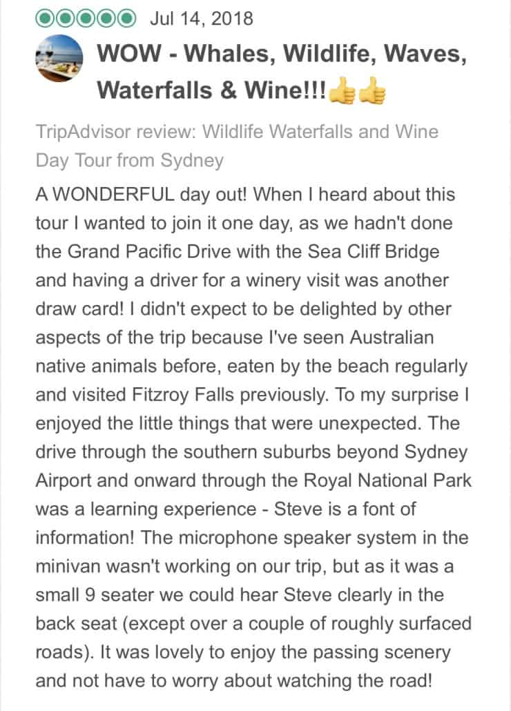 A WONDERFUL day out! When I heard about this tour I wanted to join it one day, as we hadn't done the Grand Pacific Drive with the Sea Cliff Bridge and having a driver for a winery visit was another draw card! I didn't expect to be delighted by other aspects of the trip because I've seen Australian native animals before, eaten by the beach regularly and visited Fitzroy Falls previously. To my surprise I enjoyed the little things that were unexpected. The drive through the southern suburbs beyond Sydney Airport and onward through the Royal National Park was a learning experience - Steve is a font of information! The microphone speaker system in the minivan wasn't working on our trip, but as it was a small 9 seater we could hear Steve clearly in the back seat (except over a couple of roughly surfaced roads). It was lovely to enjoy the passing scenery and not have to worry about watching the road! Our first stop at Bald Hill Headland Reserve was well timed at about an hour out of Sydney. The coffee was good, the toilets talked to you (fully automated) and the three passing whales were a fantastic bonus. The views of the coastline were spectacular and we could see the Sea Cliff Bridge in the distance. Everyone made the most of this photo opportunity. Unfortunately there were no hang gliders launching from the Headland today as the wind was still. Back in the comfortable minivan, we headed to our second stop at Symbio Wildlife Park. This turned out to be the highlight of the day for me, as I'd never had the chance to be up close enough to a koala to pat it and have a photo taken. Harry the koala was very cooperative and slept through the group's excitement and private keeper talk! Hand feeding the kangaroos and wallabies followed and this was very special, particularly when they gently held onto your hand to keep it close to their face. There was time to explore and enjoy the other animal enclosures before putting the cameras away and returning to the minivan. Underway ag